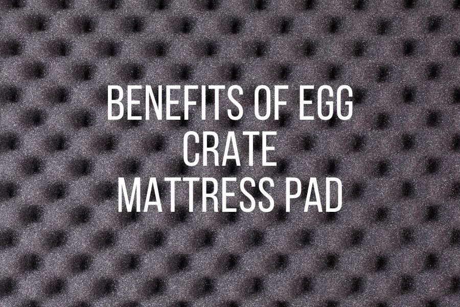 What are the Benefits of Egg Crate Mattress Pad
